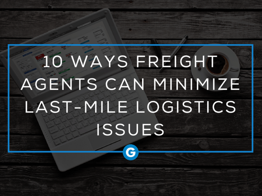 10 Ways Freight Agents Can Minimize Last-Mile Logistics Issues