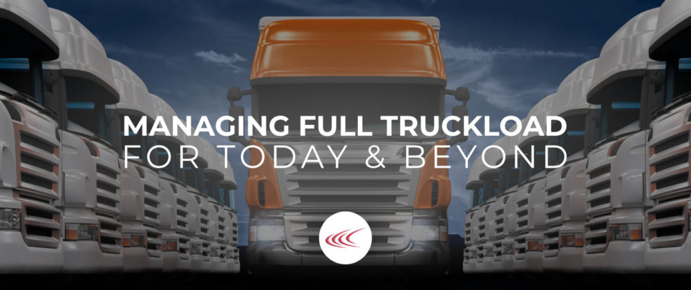 Managing Full Truckload for Today & Beyond