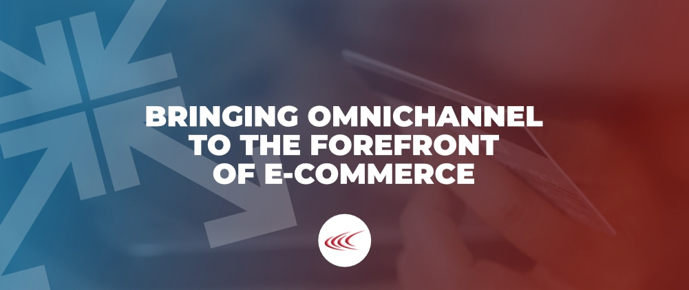 Omnichannel to the Forefront of E-Commerce