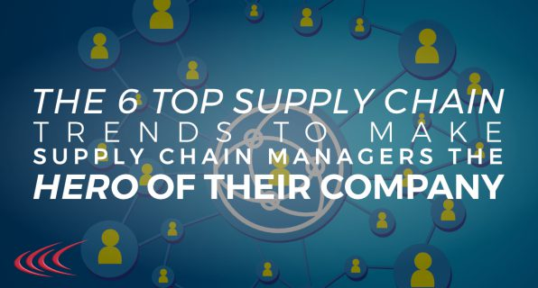 The 6 Top Supply Chain Trends to Make Supply Chain Managers the Hero of Their Company