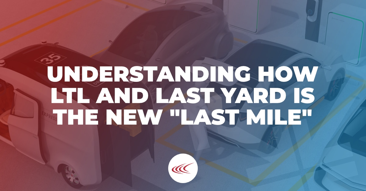 Understanding How LTL and Last Yard Is the New Last Mile